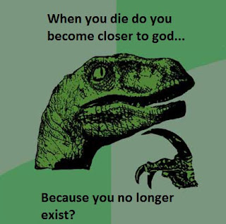 When you die do you become closer to god...Because you no longer exist
