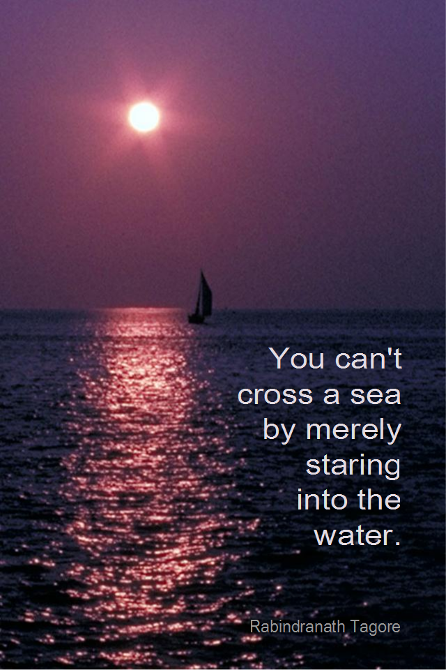 visual quote - image quotation for ACTION and MOTIVATION - You can't cross a sea by merely starting into the water. - Rabindranath Tagore