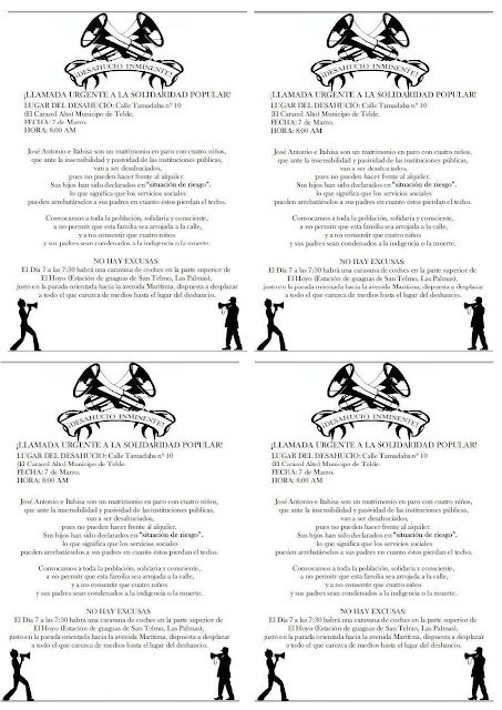 """Barricadas, Carteles, Desahucios, Evento, Noticias, Social,  Barricadas, Carteles, Desahucios, Evento, Noticias, Social DIN-A4  Octavillas    ¡DESAHUCIO INMINETE! ¡LLAMADA URGENTE A LA SOLIDARIDAD POPULAR! Lugar del Desahucio: Municipio de Telde, calle Tamadaba, nº 10 (El Caracol Alto). Día y hora: el 7 de Marzo a las 8:00 de la mañana. José Antonio e Itahisa son un matrimonio en paro (de larga duración), con cuatro niños, que ante la insensibilidad y pasividad de las instituciones públicas, van a ser desahuciados, si no lo remediamos, el próximo 7 de marzo, pues al carecer de ingresos no pueden hacer frente al alquiler. Recordamos que sus hijos han sido declarados en """"situación de riesgo"""", lo que significa que los servicios sociales pueden arrebatárselos a sus padres en cuanto éstos pierdan el techo. Convocamos a toda la población, solidaria y consciente, a no permitir que esta familia sea arrojada a la calle, a no consentir que cuatro niños y sus padres sean condenados a la indigencia o a la muerte. Convocamos a todas y a todos, a los que sienten el dolor ajeno como propio, a los que saben  que pueden ser los próximos, a participar en la paralización del mencionado desahucio, a demandar una renegociación del alquiler, y a exigir, sobre todo, que todo el dinero que nos sustraen los organismos públicos deje de destinarse para rescatar a los de arriba y se emplee forzosamente en dar cobertura a este tipo de familias, víctimas del sistema económico, antes de que el número de suicidios siga aumentando. No hay excusas: comunicamos a todos los que quieren acudir que aunque no sean de Telde y carezcan  de vehículo, a las 7:30 habrá una caravana de coches en la parte superior de El Hoyo (estación de guaguas de San Telmo, en Las Palmas), justo en la parada que da a la Avenida Marítima, dispuesta a desplazar a todo el que lo solicite hasta el lugar del desahucio.     http://www.anarquistasgc.net/2013/03/desahucio-inminete.html"""