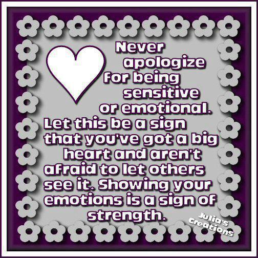 Razzles Dazzles: NEVER APOLOGIZE FOR BEING SENSITIVE OR EMOTIONAL....
