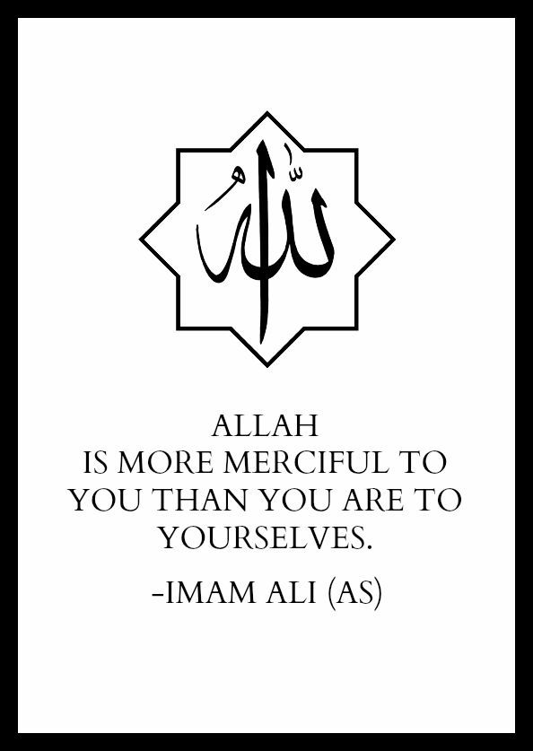 ALLAH IS MORE MERCIFUL TO YOU THAN YOU ARE TO YOURSELVES.