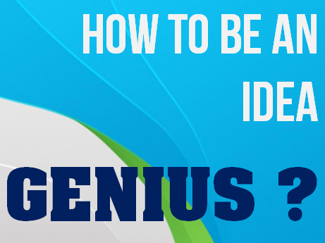 HOW TO BE AN IDEA GENIUS ?