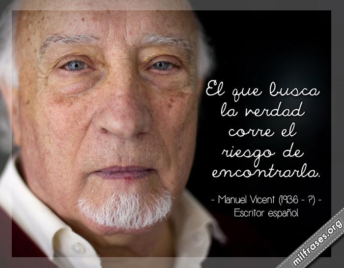 El que busca la verdad corre el riesgo de encontrarla. frases de Manuel Vicent (1936-?) Escritor español.