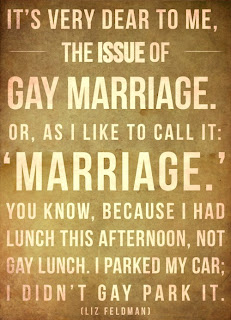 It's very dear to me, the issue of gay marriage. Or, as I like to call it, 'marriage.' You know, because I had lunch this afternoon, not gay lunch. I parked my car; I didn't gay park it. — Liz Feldman