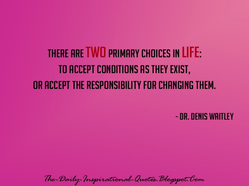 There are two primary choices in life: to accept conditions as they exist, or accept the responsibility for changing them. - Dr. Denis Waitley