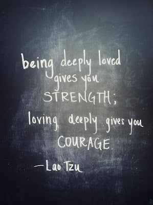 Being deeply loved gives you strength; loving deeply gives you courage.