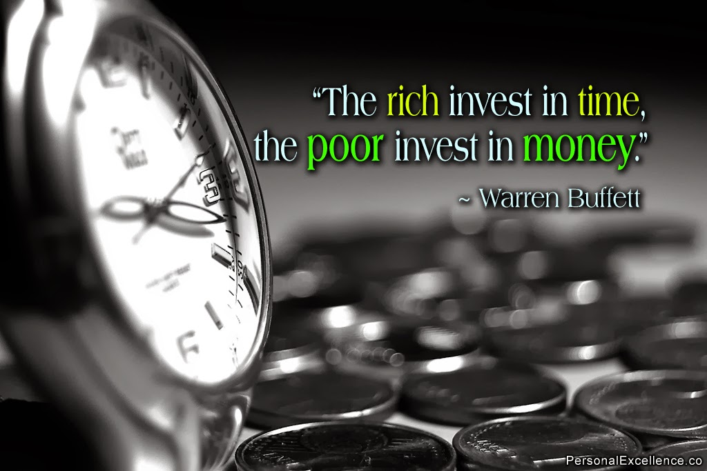 """The RIch Invest in time, the poor invest in money."" ~Warran Buffett"