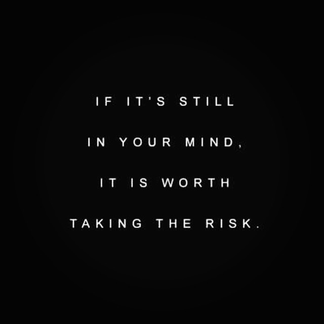 IF ITS STILL IN YOUR MIND ITS WORTH THE RISK