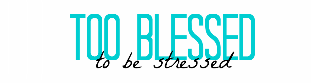 too blessed to be stressed...