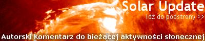 Przejdź do podstrony SOLAR UPDATE - autorski, jedyny w polskiej sieci bieżąco aktualizowany komentarz do aktywności słonecznej z krótkoterminowymi prognozami na najbliższe dni.