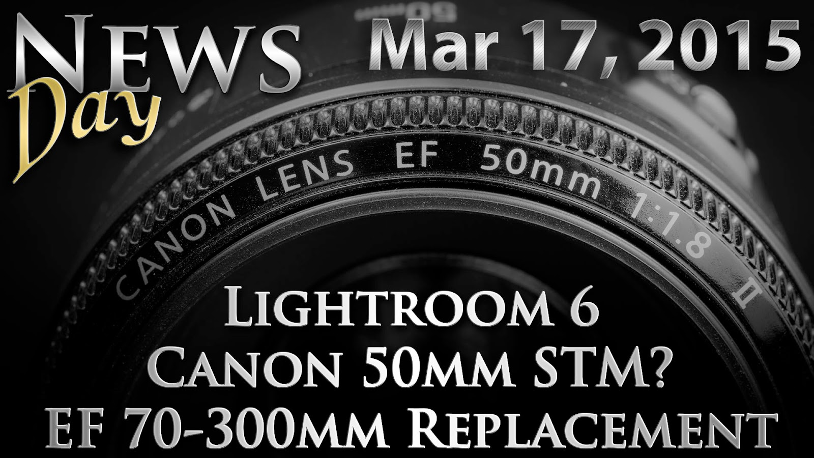 Lightroom 6, Canon 50mm f/1.8 STM, Next L Is A Prime & EF 70-300mm Replacement | News Day