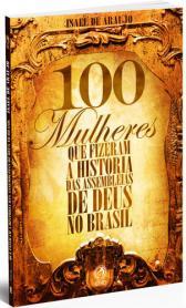 100 MULHERES QUE FIZERAM A HISTÓRIA DAS ASSEMBLEIAS DE DEUS NO BRASIL
