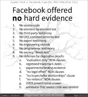 Slide 14 - Facebook offered no hard evidence. (1) No source code, (2) No element-by-element test, (3) No third party testimony, (4) No UCC commercial terms test, (5) No expert testimony, (6) No engineering records, (7) No programmer testimony, (8) No secrecy 'deeds' test, (9) No defenses for dispositive proofs: (9a) 'evaluation only' NDA clauses, (9b) registered trademark dates, (9c) experimental testing evidence, (9d) 'no legal effect' NDA clauses, (9e) no 'buyer/seller' relationships clause [WPAFB], (9f) 'no reliance' NDA clauses, (9g) 2009 present tense answer, and (9h) admission that source code was needed [Facebook's Cooley Godward attorney Mark Weinstein's statement to the judge six months before trial].