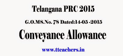 PRC 2015 Conveyance Allowance Civil Services RPS 2015 ,conveyance allowance prc 2015 for telangana employees,Conveyance Charges,10th PRC,RPS,G.O.MS.No. 78 Dated:14-05 -2015,Travelling Allowance,Go.78  PRC 2015 Conveyance Allowance in Telangana-TS Conveyance Charges Go 78