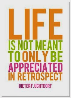 Life is not meant to only be appreciated in retrospect.