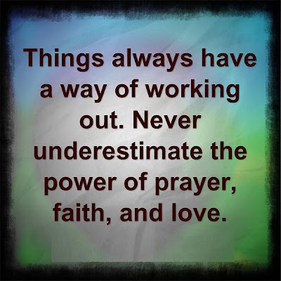 Things always have a way of working out. Never underestimate the power of prayer, faith, and love.
