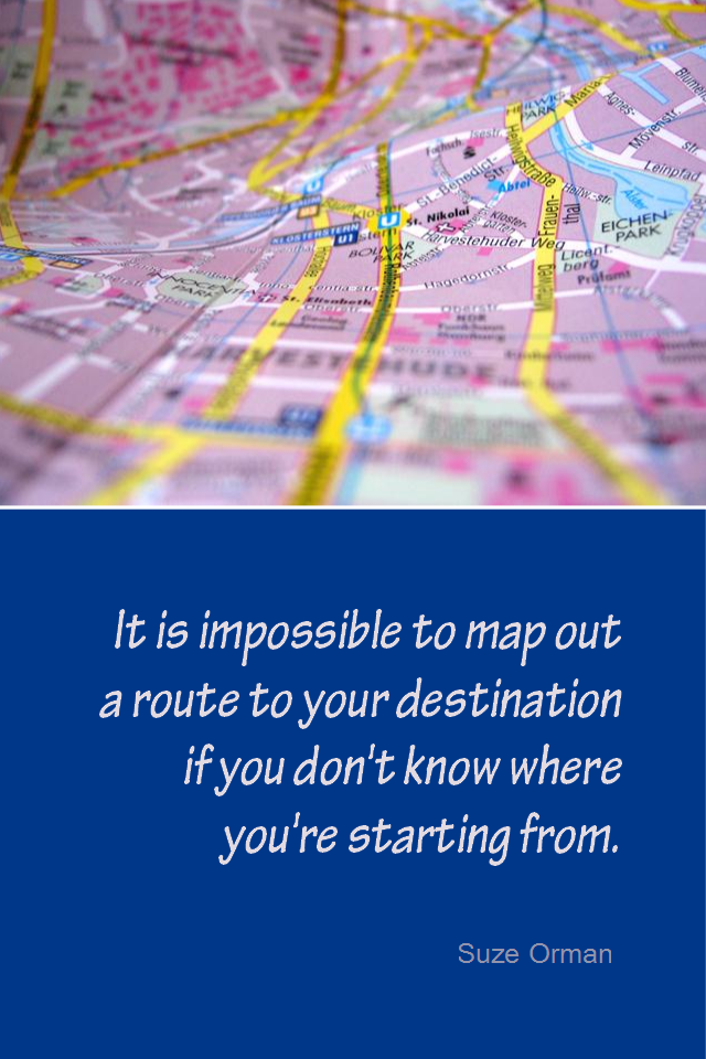 visual quote - image quotation for PLANNING - It is impossible to map out a route to your destination if you don't know where you're starting from. - Suze Orman