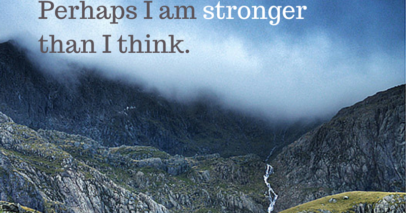 Perhaps I am stronger than I think