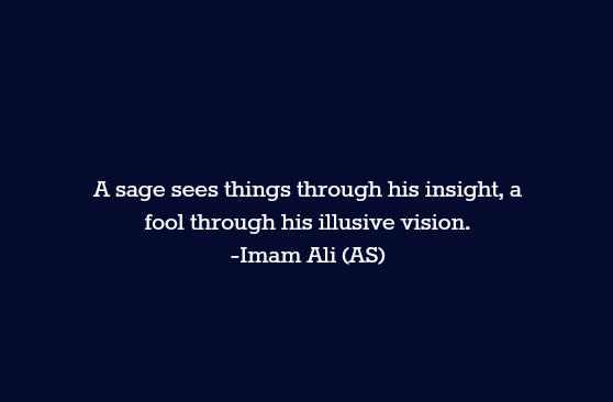 A sage sees things through his insight, a fool through his illusive vision.