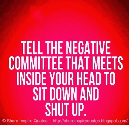 tell the negative committee that meets inside your head to