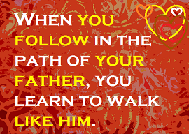 When you follow in the path of your father, you learn to walk like him.