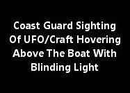 Coast Guard Sighting Of UFO/Craft Hovering Above The Boat With Blinding Light.