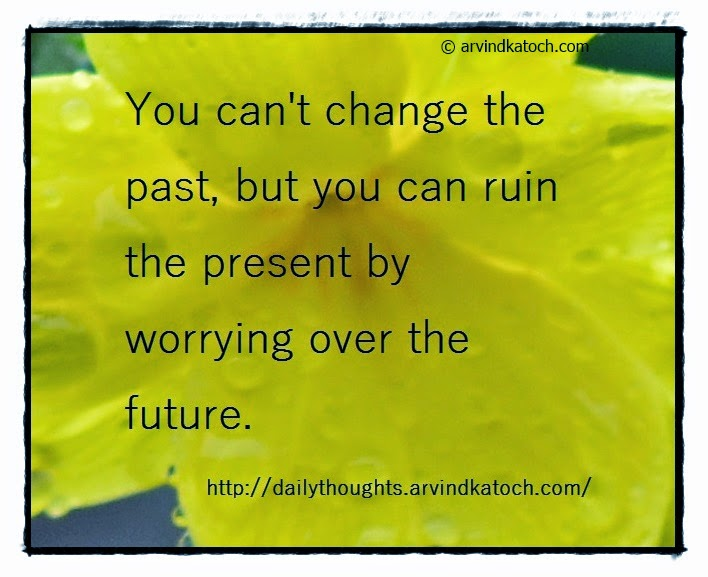 Daily Quote, Thought, Change, Past, worrying, future, ruin,