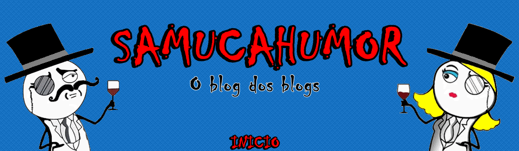 SAMUCAHUMOR - O blog dos blogs.