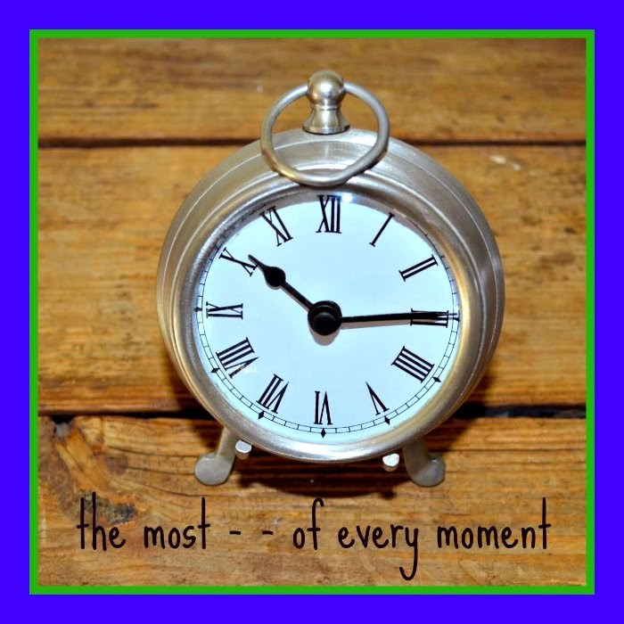 the most - -  of every moment