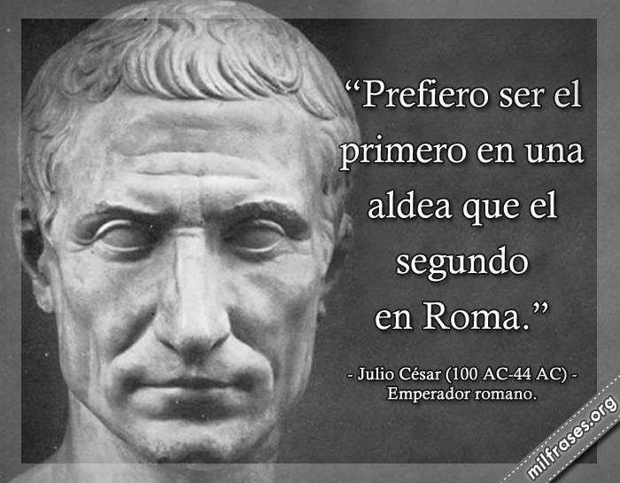 Prefiero ser el primero en una aldea que el segundo en Roma. frases de Julio César (100 AC-44 AC) Emperador romano.