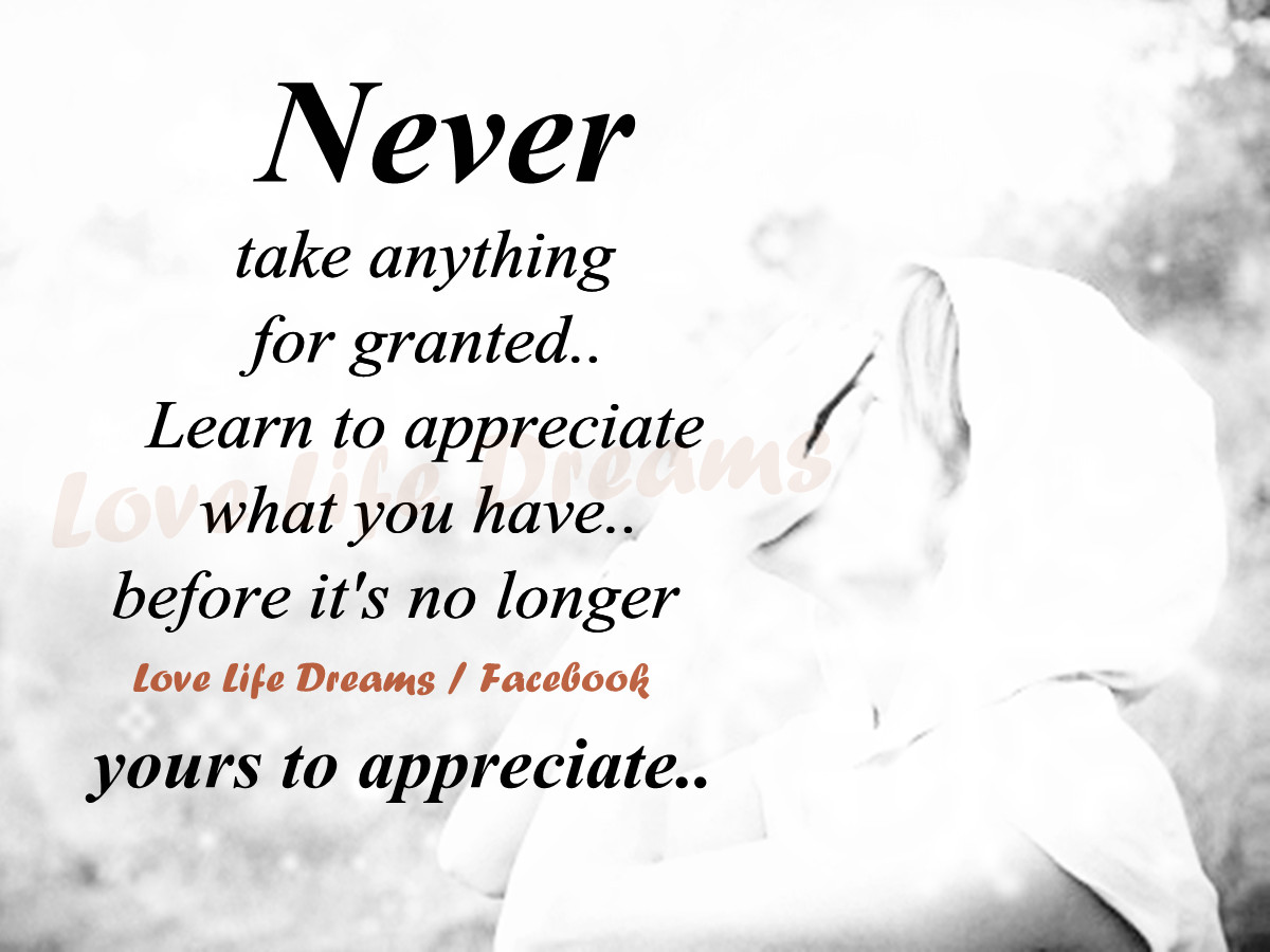 Taking Life For Granted Quotes Love Life Dreams Never Take Anything For Granted.