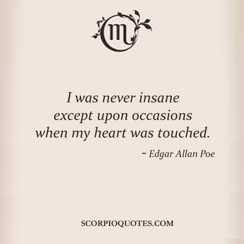 i was never insane except upon occasions when my heart was touched  i was never insane except upon occasions when my heart was touched edgar allan poe