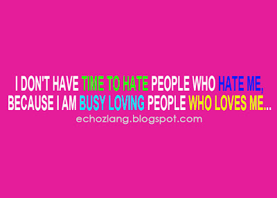 I don't have time to hate people who hate me, because I am busy loving people who loves me..