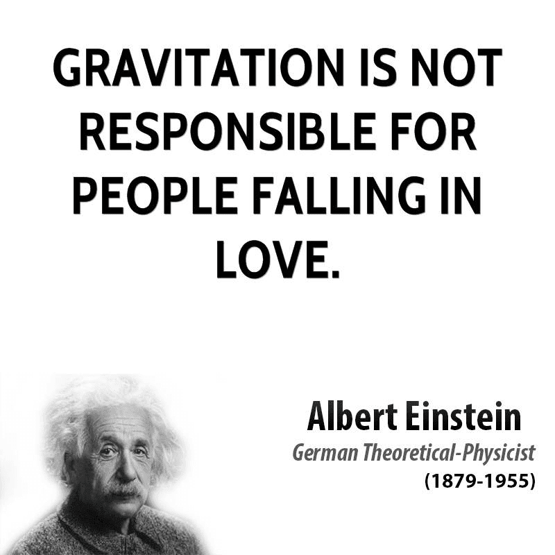 Gravitation is not responsible for people falling in love.