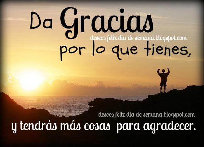 Da Gracias por lo que tienes. Que tengas un buen día. Feliz día, Buenos días de agradecimiento. Dale muchas gracias a los que te ayudan y da gracias a Dios por todo lo que te da. Imágenes lindas con buenos deseos para hoy viernes, sábado, domingo. Postales, tarjetas.