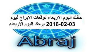 حظك اليوم الاربعاء توقعات الابراج ليوم 03-02-2016 برجك اليوم الاربعاء