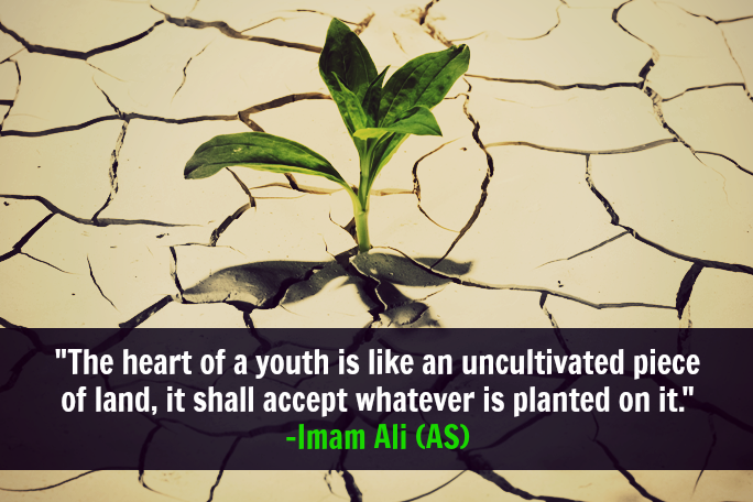 The heart of a youth is like an uncultivated piece of land, it shall accept whatever is planted on it.