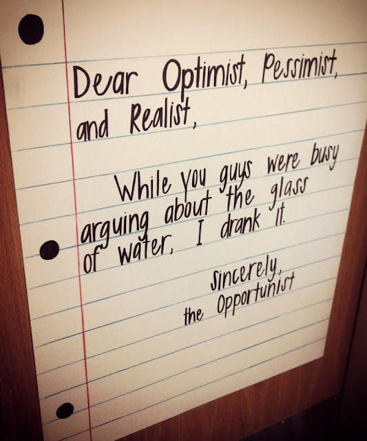 Dear Optimist, Pessimist, and Realist, - While you guys were busy arguing about the glass of water, I drank it. - Sincerely, the Opportunist
