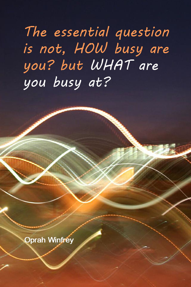 visual quote - image quotation for Priorities - The essential question is not, HOW busy are you? but WHAT are you busy at? - Oprah Winfrey