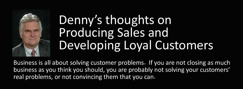 Denny's thoughts on Producing Sales and Developing Loyal Customers