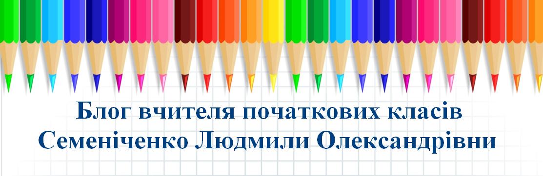 Блог вчителя початкових класів Семеніченко Людмили Олександрівни