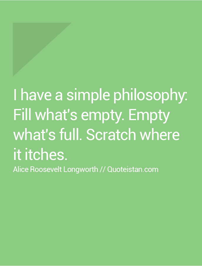 I have a simple philosophy, Fill what's empty. Empty what's full. Scratch where it itches.