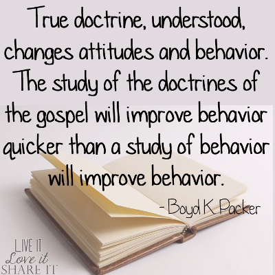True doctrine, understood, changes attitudes and behavior. The study of the doctrines of the gospel will improve behavior quicker than a study of behavior will improve behavior. - Boyd K. Packer