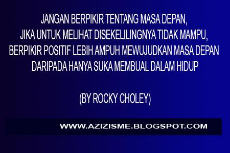 JANGAN BERPIKIR TENTANG MASA DEPAN, JIKA UNTUK MELIHAT DISEKELILINGNYA TIDAK MAMPU, BERPIKIR POSITIF LEBIH AMPUH MEWUJUDKAN MASA DEPAN DARIPADA HANYA SUKA MEMBUAL DALAM HIDUP  (BY ROCKY CHOLEY)