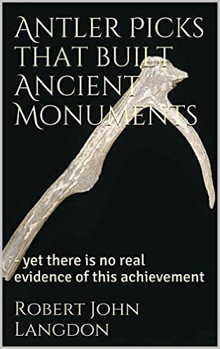 Antler Picks that built Ancient Monuments: - yet there is no real evidence of this achievement