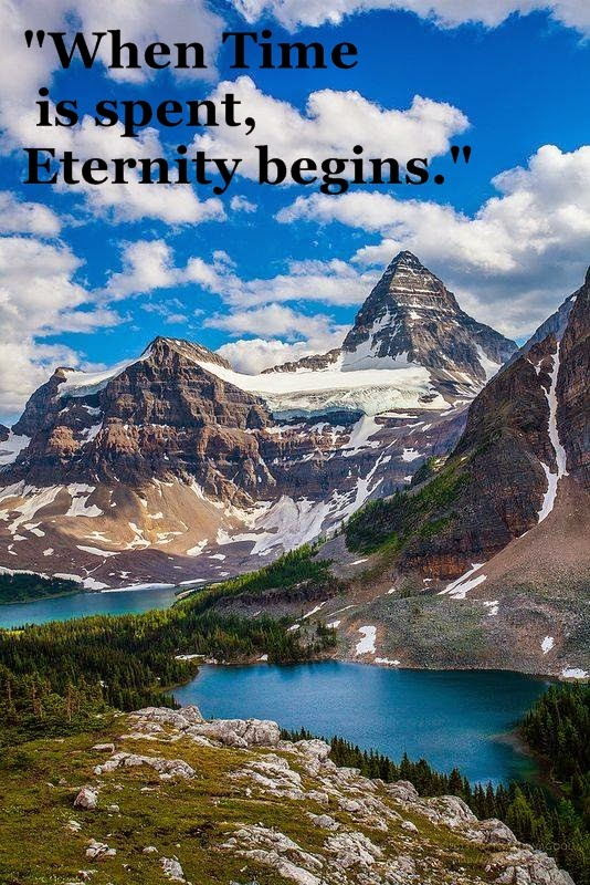 """When Time is spent, Eternity begins."""