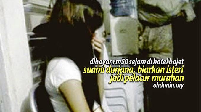 Suami Durjana, Biarkan Isterinya Jadi Pelacur Murahan RM50 Sejam