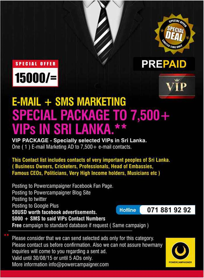 VIP PACKAGE - Specially selected VIPs in Sri Lanka. One ( 1 ) E-mail Marketing AD to 7,500+ e-mail contacts.  This Contact list includes contacts of very important peoples of Sri Lanka. ( Business Owners, Cricketers, Professionals, Head of Embassies, Famous CEOs, Politicians, Very High Income holders, Musicians etc )  Posting to Powercampaigner Facebook Fan Page.  Posting to Powercampaigner Blog Site Posting to twitter Posting to Google Plus 50USD worth facebook advertisements. 5000 + SMS to said VIPs Contact Numbers  Free campaign to standard database if request ( Same campaign )  Please consider that we can send selected ads only for this category.  Please contact us before confirmation. Also we can not assure howmany inquiries will come to you regarding a sent ad.  Valid until 30/08/15 or until 5 ADs only. More information info@powercampaigner.com