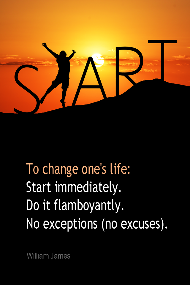 visual quote - image quotation for CHANGE - To change one's life: Start immediately. Do it flamboyantly. No exceptions (no excuses). - William James