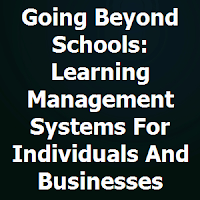 Going Beyond Schools: Learning Management Systems For Individuals And Businesses